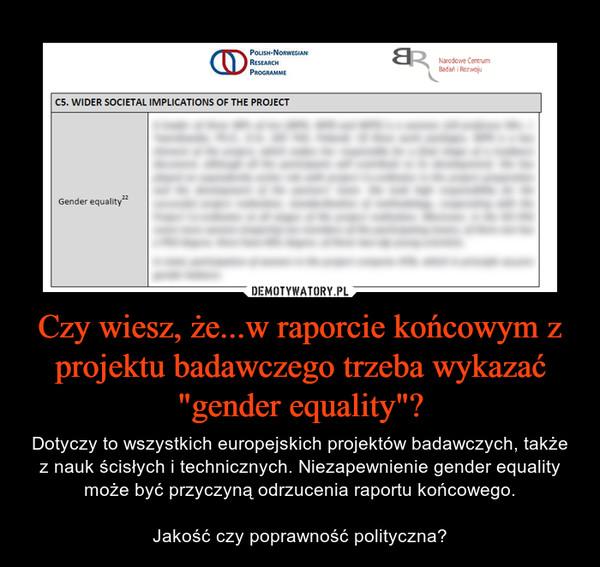 """Czy wiesz, że...w raporcie końcowym z projektu badawczego trzeba wykazać """"gender equality""""? – Dotyczy to wszystkich europejskich projektów badawczych, także z nauk ścisłych i technicznych. Niezapewnienie gender equality może być przyczyną odrzucenia raportu końcowego.Jakość czy poprawność polityczna?"""