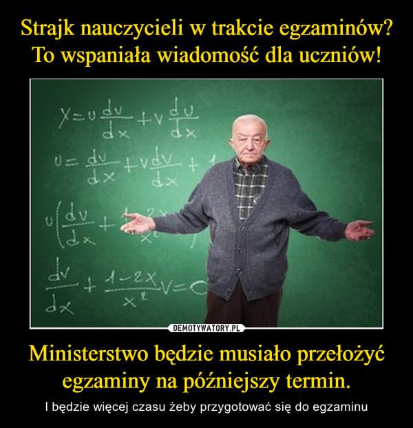 Ministerstwo będzie musiało przełożyć egzaminy na późniejszy termin. – I będzie więcej czasu żeby przygotować się do egzaminu
