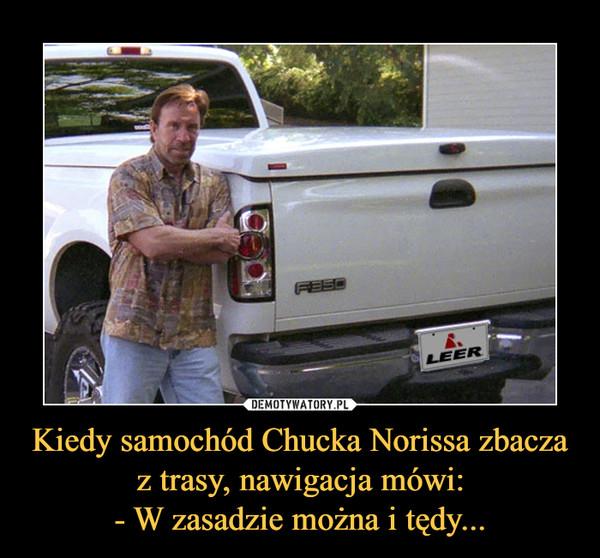 Kiedy samochód Chucka Norissa zbacza z trasy, nawigacja mówi:- W zasadzie można i tędy... –