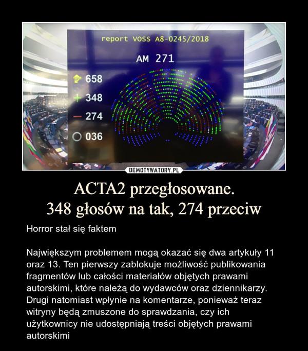 ACTA2 przegłosowane.348 głosów na tak, 274 przeciw – Horror stał się faktemNajwiększym problemem mogą okazać się dwa artykuły 11 oraz 13. Ten pierwszy zablokuje możliwość publikowania fragmentów lub całości materiałów objętych prawami autorskimi, które należą do wydawców oraz dziennikarzy. Drugi natomiast wpłynie na komentarze, ponieważ teraz witryny będą zmuszone do sprawdzania, czy ich użytkownicy nie udostępniają treści objętych prawami autorskimi