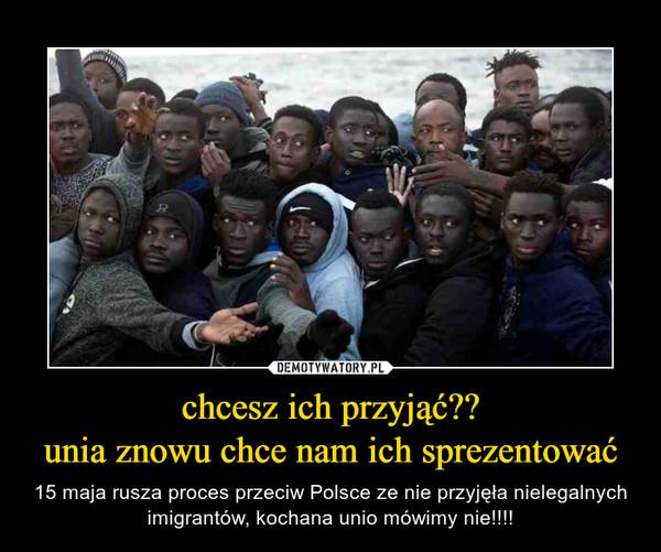 chcesz ich przyjąć??unia znowu chce nam ich sprezentować – 15 maja rusza proces przeciw Polsce ze nie przyjęła nielegalnych imigrantów, kochana unio mówimy nie!!!!