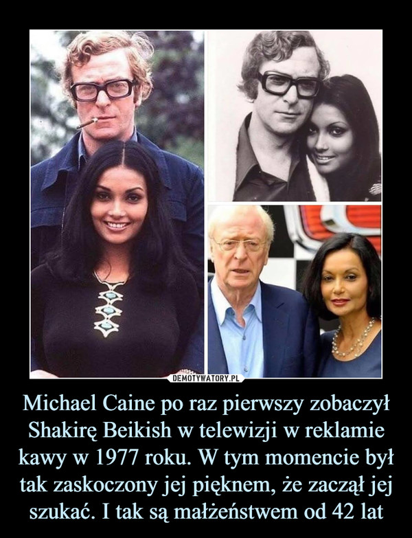 Michael Caine po raz pierwszy zobaczył Shakirę Beikish w telewizji w reklamie kawy w 1977 roku. W tym momencie był tak zaskoczony jej pięknem, że zaczął jej szukać. I tak są małżeństwem od 42 lat –
