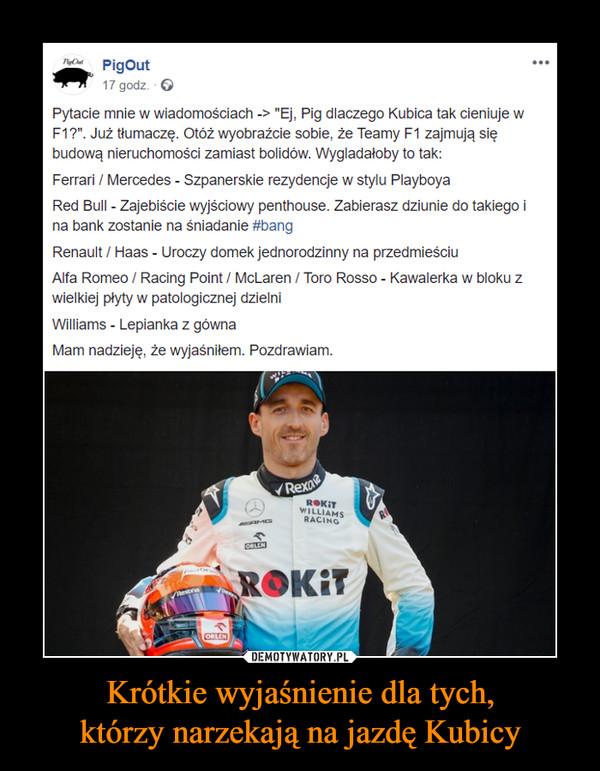"""Krótkie wyjaśnienie dla tych,którzy narzekają na jazdę Kubicy –  PigOut17 godz.Pytacie mnie w wiadomościach -> """"Ej, Pig dlaczego Kubica tak cieniuje wF1?"""". Już tłumaczę. Otóż wyobrażcie sobie, że Teamy F1 zajmują siębudową nieruchomości zamiast bolidów. Wygladałoby to tak:Ferrari / Mercedes - Szpanerskie rezydencje w stylu PlayboyaRed Bull Zajebiście wyjściowy penthouse. Zabierasz dziunie do takiego ina bank zostanie na śniadanie #bangRenault / Haas - Uroczy domek jednorodzinny na przedmieściuAlfa Romeo / Racing Point / McLaren Toro Rosso - Kawalerka w bloku zwielkiej plyty w patologicznej dzielniWilliams - Lepianka z gównaMam nadzieję, że wyjaśniłem. Pozdrawiam.RexoROKITWILLIAMSRACINOROKIT"""
