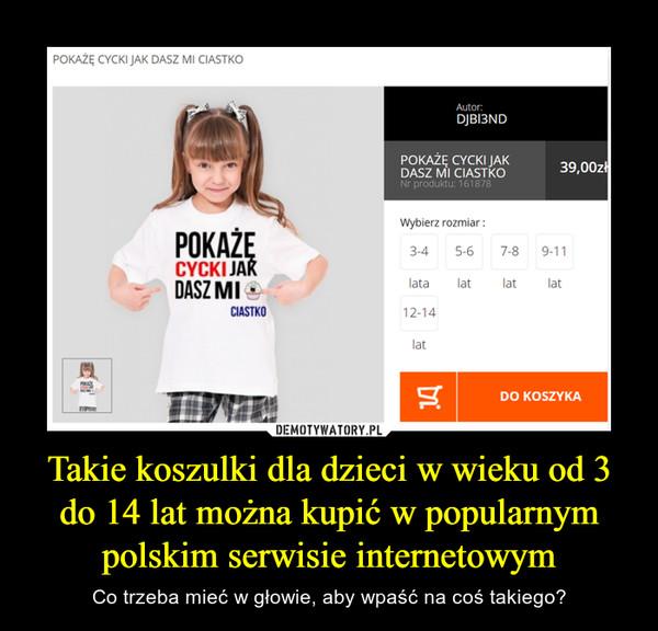 Takie koszulki dla dzieci w wieku od 3 do 14 lat można kupić w popularnym polskim serwisie internetowym – Co trzeba mieć w głowie, aby wpaść na coś takiego?
