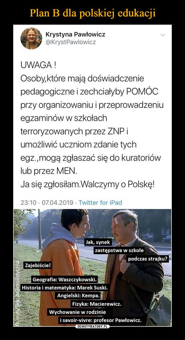 –  Krystyna Pawłowicz @KrystPawlowicz UWAGA ! Osoby,które mają doświadczenie pedagogiczne i zechciałyby POMÓC przy organizowaniu i przeprowadzeniu egzaminów w szkołach terroryzowanych przez ZNP i umożliwić uczniom zdanie tych egz.,mogą zgłaszać się do kuratoriów lub przez MEN. Ja się zgłosiłam.Walczymy o Polskę! 23:10 • 07.04.2019 • Twitter for iPad Jak, synek zastępstwa w szkole podczas strajku? e. zajebiście! Geografia: Waszczykowski. Historia i matematyka: Marek Suski. Angielski: Kempa. Fizyka: Macierewicz. Wychowanie w rodzinie i savoir-vivre: profesor Pawłowicz.