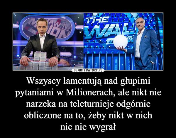 Wszyscy lamentują nad głupimi pytaniami w Milionerach, ale nikt nie narzeka na teleturnieje odgórnie obliczone na to, żeby nikt w nichnic nie wygrał –