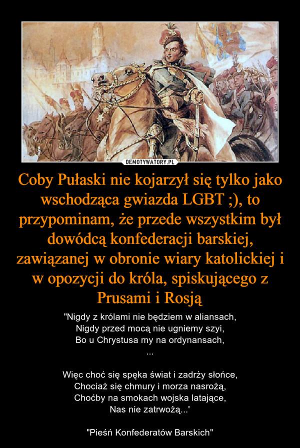 """Coby Pułaski nie kojarzył się tylko jako wschodząca gwiazda LGBT ;), to przypominam, że przede wszystkim był dowódcą konfederacji barskiej, zawiązanej w obronie wiary katolickiej i w opozycji do króla, spiskującego z Prusami i Rosją – """"Nigdy z królami nie będziem w aliansach,Nigdy przed mocą nie ugniemy szyi,Bo u Chrystusa my na ordynansach,...Więc choć się spęka świat i zadrży słońce,Chociaż się chmury i morza nasrożą,Choćby na smokach wojska latające,Nas nie zatrwożą...'""""Pieśń Konfederatów Barskich"""""""