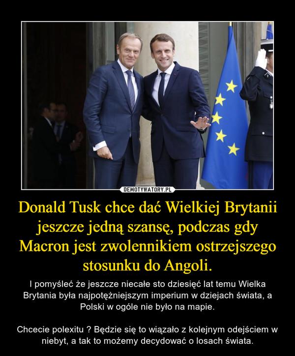 Donald Tusk chce dać Wielkiej Brytanii jeszcze jedną szansę, podczas gdy Macron jest zwolennikiem ostrzejszego stosunku do Angoli. – I pomyśleć że jeszcze niecałe sto dziesięć lat temu Wielka Brytania była najpotężniejszym imperium w dziejach świata, a Polski w ogóle nie było na mapie.Chcecie polexitu ? Będzie się to wiązało z kolejnym odejściem w niebyt, a tak to możemy decydować o losach świata.