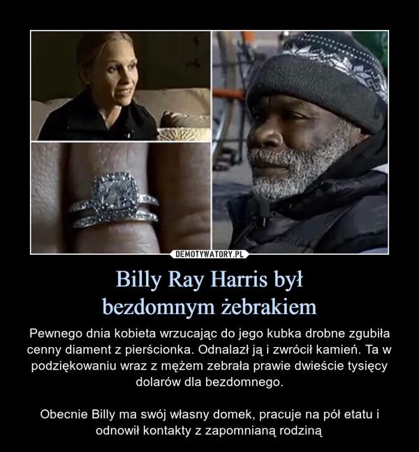 Billy Ray Harris byłbezdomnym żebrakiem – Pewnego dnia kobieta wrzucając do jego kubka drobne zgubiła cenny diament z pierścionka. Odnalazł ją i zwrócił kamień. Ta w podziękowaniu wraz z mężem zebrała prawie dwieście tysięcy dolarów dla bezdomnego.Obecnie Billy ma swój własny domek, pracuje na pół etatu i odnowił kontakty z zapomnianą rodziną