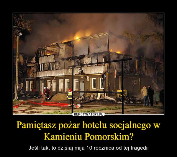 Pamiętasz pożar hotelu socjalnego w Kamieniu Pomorskim? – Jeśli tak, to dzisiaj mija 10 rocznica od tej tragedii
