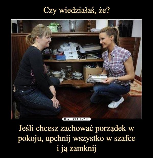 Jeśli chcesz zachować porządek w pokoju, upchnij wszystko w szafcei ją zamknij –