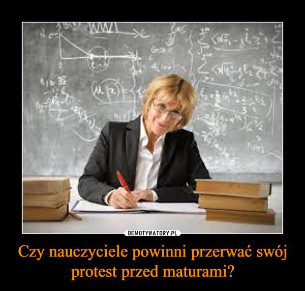 Czy nauczyciele powinni przerwać swój protest przed maturami? –