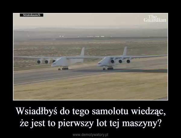 Wsiadłbyś do tego samolotu wiedząc,że jest to pierwszy lot tej maszyny? –