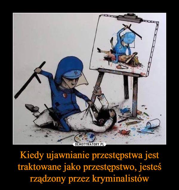 Kiedy ujawnianie przestępstwa jest traktowane jako przestępstwo, jesteś rządzony przez kryminalistów –