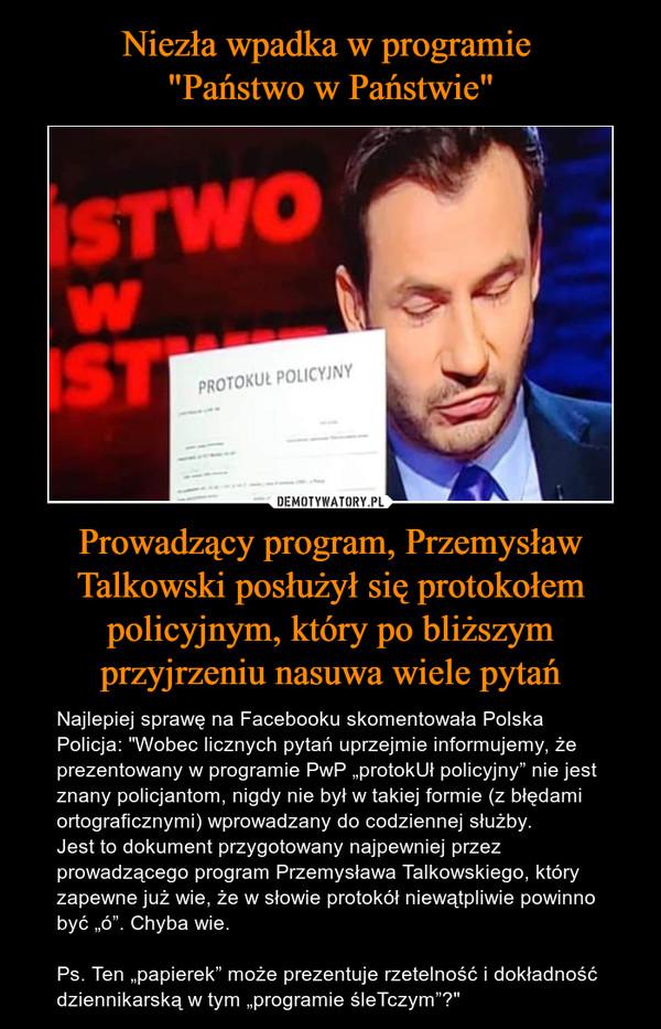 """Prowadzący program, Przemysław Talkowski posłużył się protokołem policyjnym, który po bliższym przyjrzeniu nasuwa wiele pytań – Najlepiej sprawę na Facebooku skomentowała Polska Policja: """"Wobec licznych pytań uprzejmie informujemy, że prezentowany w programie PwP """"protokUł policyjny"""" nie jest znany policjantom, nigdy nie był w takiej formie (z błędami ortograficznymi) wprowadzany do codziennej służby.Jest to dokument przygotowany najpewniej przez prowadzącego program Przemysława Talkowskiego, który zapewne już wie, że w słowie protokół niewątpliwie powinno być """"ó"""". Chyba wie.Ps. Ten """"papierek"""" może prezentuje rzetelność i dokładność dziennikarską w tym """"programie śleTczym""""?"""""""