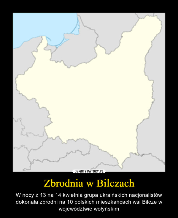 Zbrodnia w Bilczach – W nocy z 13 na 14 kwietnia grupa ukraińskich nacjonalistów dokonała zbrodni na 10 polskich mieszkańcach wsi Bilcze w województwie wołyńskim