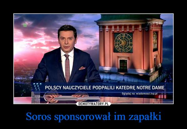 Soros sponsorował im zapałki –