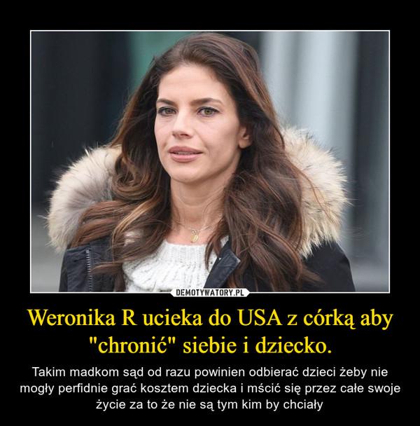 """Weronika R ucieka do USA z córką aby """"chronić"""" siebie i dziecko. – Takim madkom sąd od razu powinien odbierać dzieci żeby nie mogły perfidnie grać kosztem dziecka i mścić się przez całe swoje życie za to że nie są tym kim by chciały"""