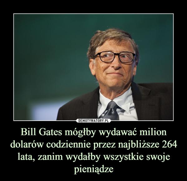 Bill Gates mógłby wydawać milion dolarów codziennie przez najbliższe 264 lata, zanim wydałby wszystkie swoje pieniądze –