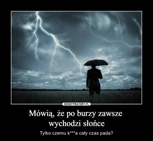 Mówią, że po burzy zawsze wychodzi słońce – Tylko czemu k***a cały czas pada?