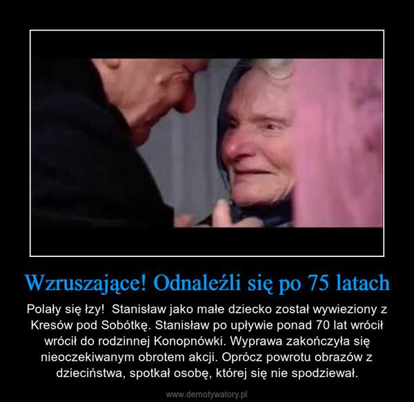 Wzruszające! Odnaleźli się po 75 latach – Polały się łzy!  Stanisław jako małe dziecko został wywieziony z Kresów pod Sobótkę. Stanisław po upływie ponad 70 lat wrócił wrócił do rodzinnej Konopnówki. Wyprawa zakończyła się nieoczekiwanym obrotem akcji. Oprócz powrotu obrazów z dzieciństwa, spotkał osobę, której się nie spodziewał.