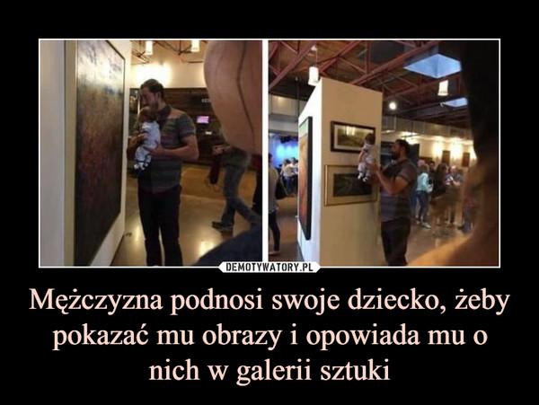 Mężczyzna podnosi swoje dziecko, żeby pokazać mu obrazy i opowiada mu o nich w galerii sztuki –