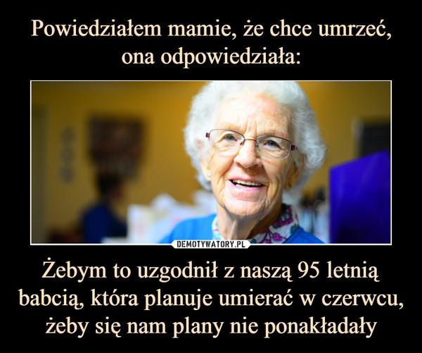 Żebym to uzgodnił z naszą 95 letnią babcią, która planuje umierać w czerwcu, żeby się nam plany nie ponakładały –