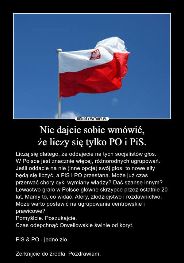 Nie dajcie sobie wmówić,że liczy się tylko PO i PiS. – Liczą się dlatego, że oddajecie na tych socjalistów głos.W Polsce jest znacznie więcej, różnorodnych ugrupowań. Jeśli oddacie na nie (inne opcje) swój głos, to nowe siły będą się liczyć, a PiS i PO przestaną. Może już czas przerwać chory cykl wymiany władzy? Dać szansę innym? Lewactwo grało w Polsce główne skrzypce przez ostatnie 20 lat. Mamy to, co widać. Afery, złodziejstwo i rozdawnictwo. Może warto postawić na ugrupowania centrowskie i prawicowe? Pomyślcie. Poszukajcie.Czas odepchnąć Orwellowskie świnie od koryt.PiS & PO - jedno zło.Zerknijcie do źródła. Pozdrawiam.