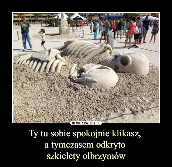 Ty tu sobie spokojnie klikasz, a tymczasem odkryto szkielety olbrzymów –