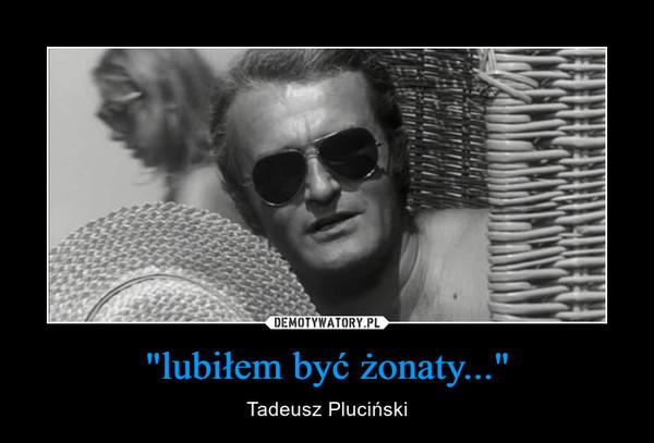 """""""lubiłem być żonaty..."""" – Tadeusz Pluciński"""