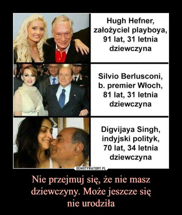 Nie przejmuj się, że nie masz dziewczyny. Może jeszcze sięnie urodziła –  Hugh Hefner,założyciel playboya,91 lat, 31 letniadziewczynaSilvio Berlusconib. premier Włoch,81 lat, 31 letniadziewczynaDigvijaya Singh,indyjski polityk,70 lat, 34 letniadziewczyna