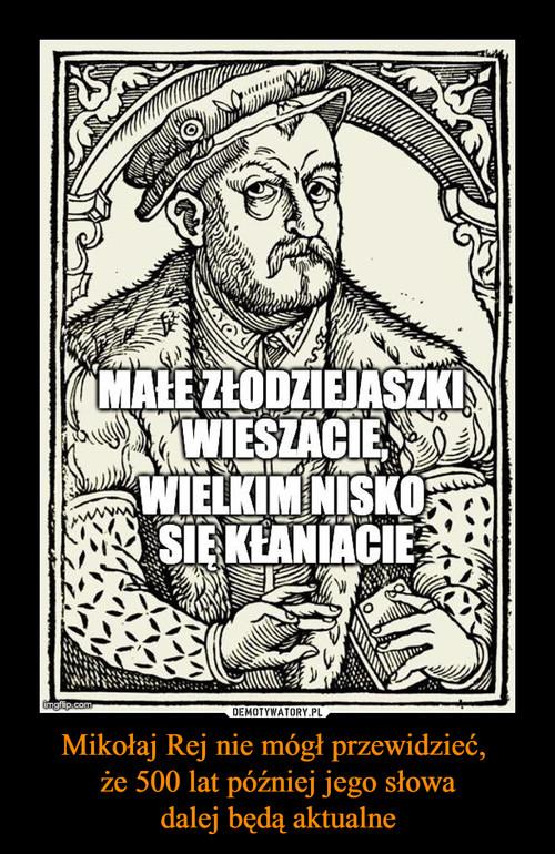 Mikołaj Rej nie mógł przewidzieć,  że 500 lat później jego słowa dalej będą aktualne