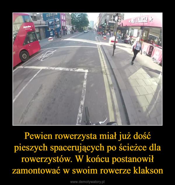 Pewien rowerzysta miał już dość pieszych spacerujących po ścieżce dla rowerzystów. W końcu postanowił zamontować w swoim rowerze klakson –