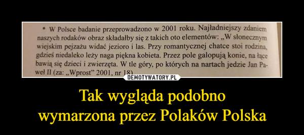 """Tak wygląda podobnowymarzona przez Polaków Polska –  * W Polsce badanie przeprowadzono w 2001 roku. Najładniejszy zdaniemnaszych rodaków obraz składałby się z takich oto elementów: W słonecznymwiejskim pejzażu widać jezioro i las. Przy romantycznej chatce stoi rodzina,gdzieś niedaleko leży naga piękna kobieta. Przez pole galopują konie, na łącebawią się dzieci i zwierzęta. W tle góry, po których na nartach jedzie Jan Pa-wel II (za: Wprost"""" 2001,"""
