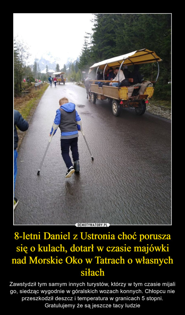 8-letni Daniel z Ustronia choć porusza się o kulach, dotarł w czasie majówki nad Morskie Oko w Tatrach o własnych siłach – Zawstydził tym samym innych turystów, którzy w tym czasie mijali go, siedząc wygodnie w góralskich wozach konnych. Chłopcu nie przeszkodził deszcz i temperatura w granicach 5 stopni. Gratulujemy że są jeszcze tacy ludzie