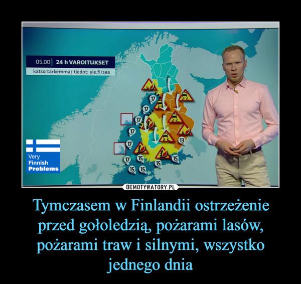 Tymczasem w Finlandii ostrzeżenie przed gołoledzią, pożarami lasów, pożarami traw i silnymi, wszystko jednego dnia –