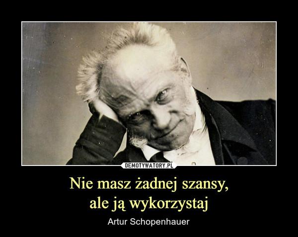 Nie masz żadnej szansy,ale ją wykorzystaj – Artur Schopenhauer