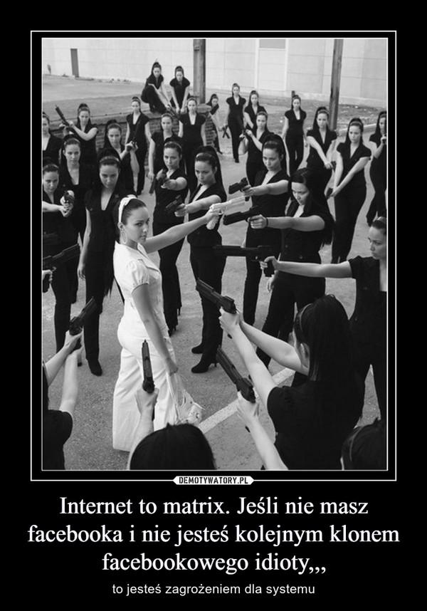 Internet to matrix. Jeśli nie masz facebooka i nie jesteś kolejnym klonem facebookowego idioty,,, – to jesteś zagrożeniem dla systemu