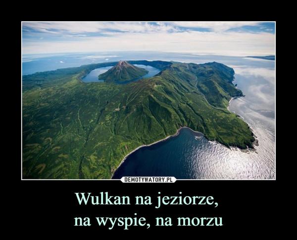 Wulkan na jeziorze, na wyspie, na morzu –