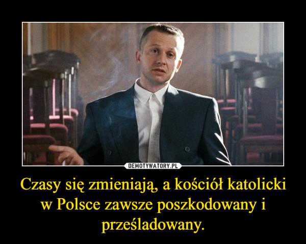 Czasy się zmieniają, a kościół katolicki w Polsce zawsze poszkodowany i prześladowany. –