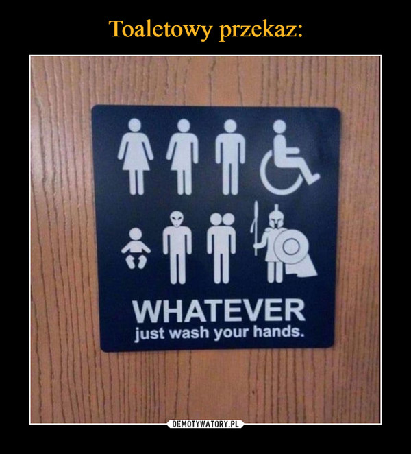 –  WHATEVERjust wash your hands