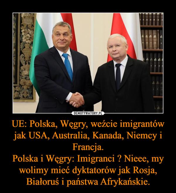 UE: Polska, Węgry, weźcie imigrantów jak USA, Australia, Kanada, Niemcy i Francja.Polska i Węgry: Imigranci ? Nieee, my wolimy mieć dyktatorów jak Rosja, Białoruś i państwa Afrykańskie. –