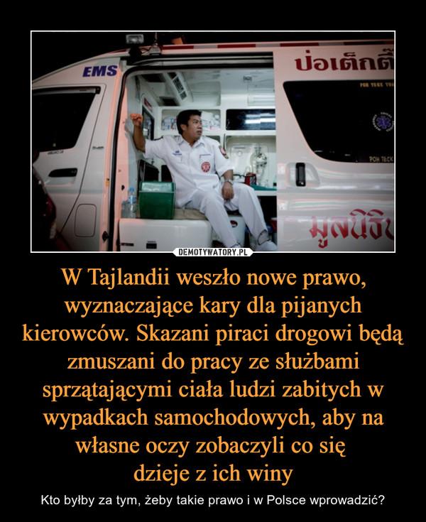 W Tajlandii weszło nowe prawo, wyznaczające kary dla pijanych kierowców. Skazani piraci drogowi będą zmuszani do pracy ze służbami sprzątającymi ciała ludzi zabitych w wypadkach samochodowych, aby na własne oczy zobaczyli co się dzieje z ich winy – Kto byłby za tym, żeby takie prawo i w Polsce wprowadzić?