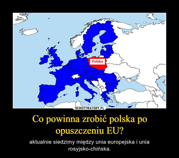 Co powinna zrobić polska po opuszczeniu EU? – aktualnie siedzimy między unia europejska i unia rosyjsko-chińska.