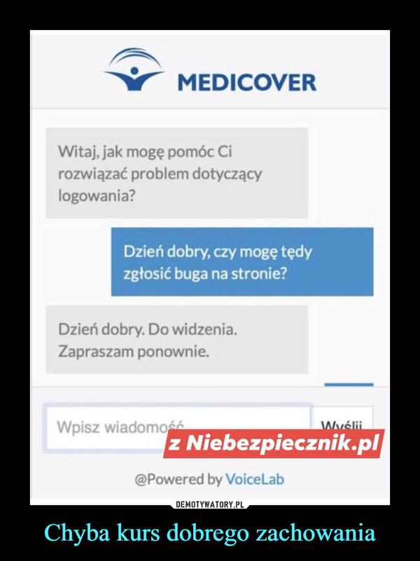 Chyba kurs dobrego zachowania –  MEDICOVERWitaj, jak mogę pomóc Cirozwiązać problem dotyczącylogowania?Dzień dobry, czy mogę tędyzgłosić buga na stronie?Dzień dobry. Do widzenia.Zapraszam ponownie.Wpisz wiadomo6z Niebezpiecznik.pl@Powered by VoiceLab