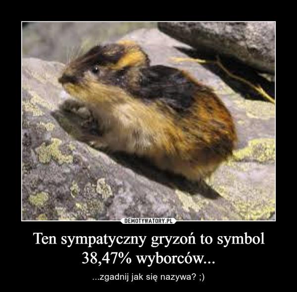Ten sympatyczny gryzoń to symbol 38,47% wyborców... – ...zgadnij jak się nazywa? ;)