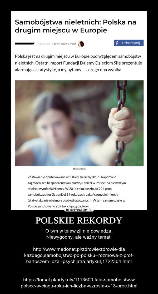POLSKIE REKORDY – O tym w telewizji nie powiedzą.Niewygodny, ale ważny temat.http://www.medonet.pl/zdrowie/zdrowie-dlakazdego,samobojstwo-po-polsku--rozmowa-z-prof-bartoszem-loza--psychiatra,artykul,1722304.htmlhttps://forsal.pl/artykuly/1113500,fala-samobojstw-wpolsce-w-ciagu-roku-ich-liczba-wzrosla-o-13-proc.html