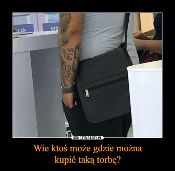 Wie ktoś może gdzie możnakupić taką torbę? –