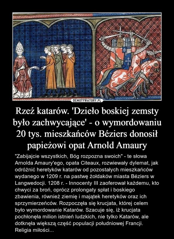 """Rzeź katarów. 'Dzieło boskiej zemsty było zachwycające' - o wymordowaniu 20 tys. mieszkańców Béziers donosił papieżowi opat Arnold Amaury – """"Zabijajcie wszystkich, Bóg rozpozna swoich"""" - te słowa Arnolda Amaury'ego, opata Citeaux, rozwiewały dylemat, jak odróżnić heretyków katarów od pozostałych mieszkańców wydanego w 1209 r. na pastwę żołdaków miasta Béziers w Langwedocji. 1208 r. - Innocenty III zaoferował każdemu, kto chwyci za broń, oprócz prolongaty spłat i boskiego zbawienia, również ziemię i majątek heretyków oraz ich sprzymierzeńców. Rozpoczęła się krucjata, której celem było wymordowanie Katarów. Szacuje się, iż krucjata pochłonęła milion istnień ludzkich, nie tylko Katarów, ale dotknęła większą część populacji południowej Francji. Religia miłości..."""