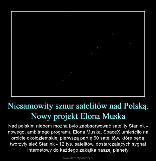 Niesamowity sznur satelitów nad Polską. Nowy projekt Elona Muska – Nad polskim niebem można było zaobserwować satelity Starlink - nowego, ambitnego programu Elona Muska. SpaceX umieściło na orbicie okołoziemskiej pierwszą partię 60 satelitów, które będą tworzyły sieć Starlink - 12 tys. satelitów, dostarczających sygnał internetowy do każdego zakątka naszej planety